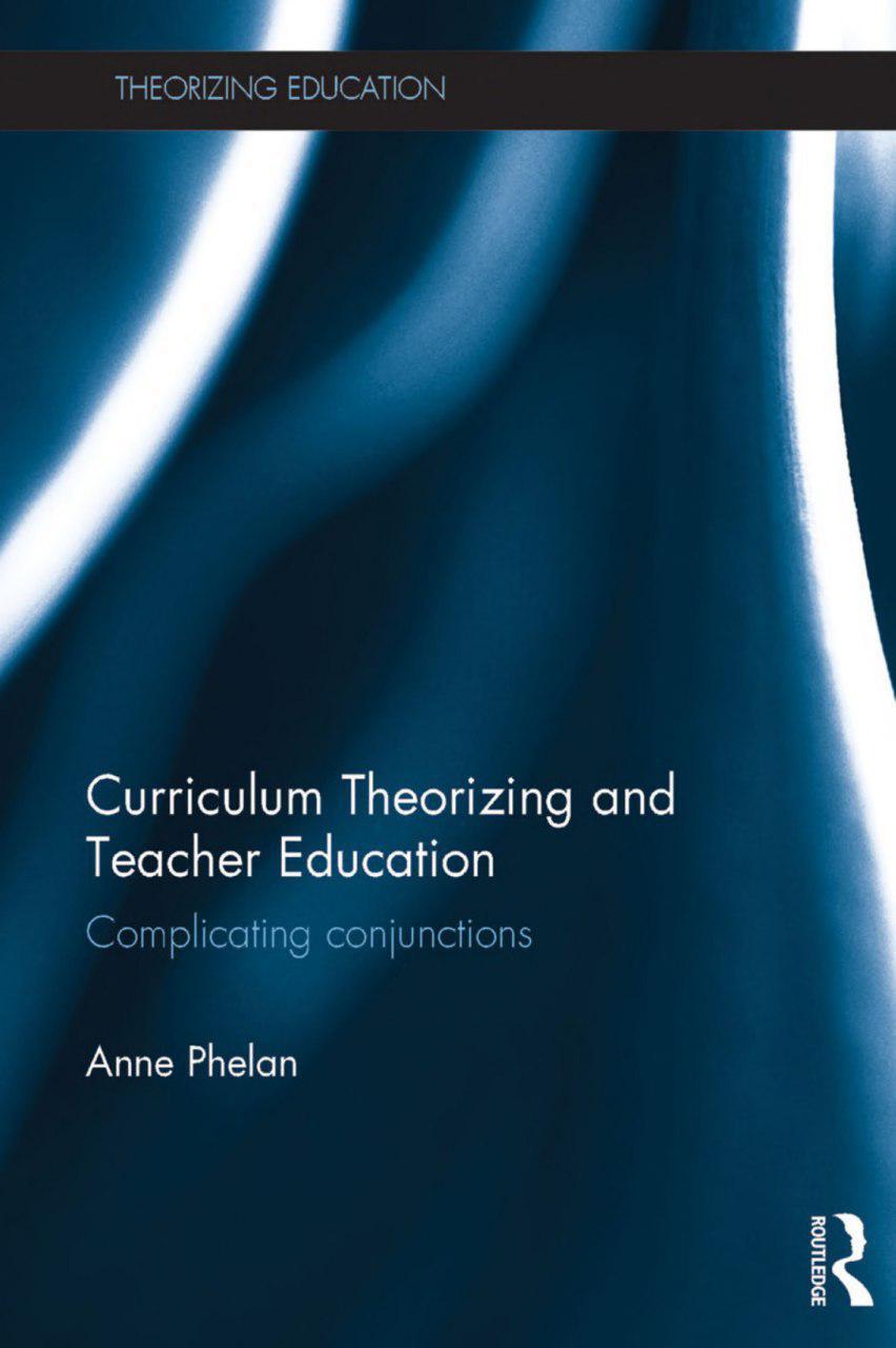 نظریه پردازی برنامه درسی و تربیت معلم: تقاطع های مسأله آفرین (آنه فیلن، ۲۰۱۵)